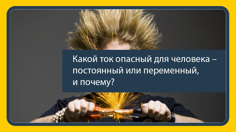 Какой ток опасный для человека – постоянный или переменный, и почему?